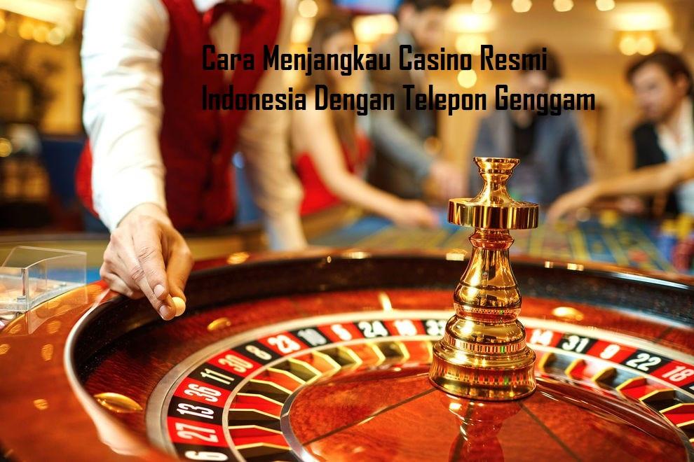 Cara Menjangkau Casino Resmi Indonesia Dengan Telepon Genggam