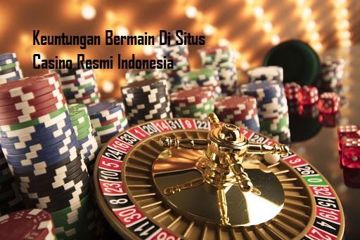 Keuntungan Bermain Di Situs Casino Resmi Indonesia